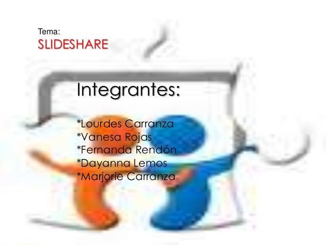 Tema: SLIDESHARE Integrantes: *Lourdes Carranza *Vanesa Rojas *Fernanda Rendón *Dayanna Lemos *Marjorie Carranza