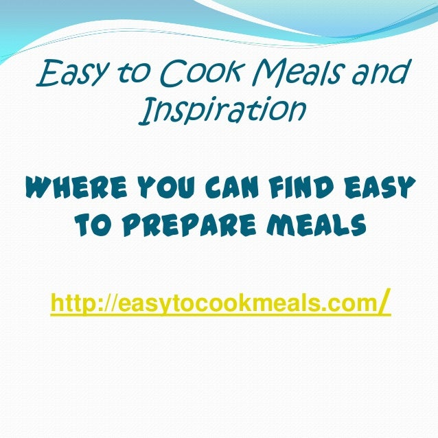 Easy to Cook Meals and Inspiration Where you can find easy to prepare meals http://easytocookmeals.com/