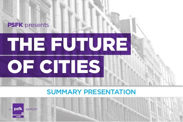 PSFK presents  THE FUTURE OF CITIES SUMMARY PRESENTATION A  	  REPORT LABS