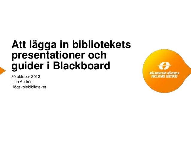 Att lägga in bibliotekets presentationer och guider i Blackboard 30 oktober 2013 Lina Andrén Högskolebiblioteket