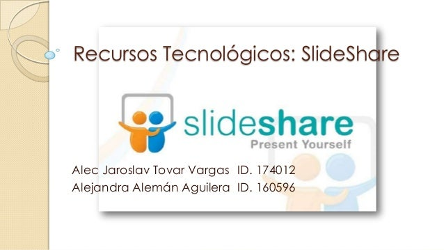 Recursos Tecnológicos: SlideShare  Alec Jaroslav Tovar Vargas ID. 174012 Alejandra Alemán Aguilera ID. 160596