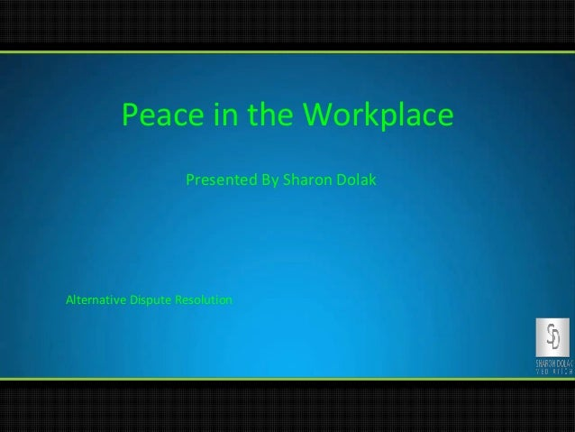 Peace in the Workplace Presented By Sharon Dolak  Alternative Dispute Resolution