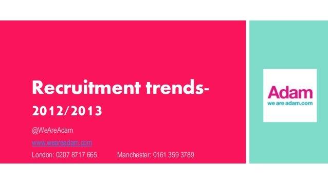 Recruitment trends2012/2013 @WeAreAdam www.weareadam.com London: 0207 8717 665  Manchester: 0161 359 3789