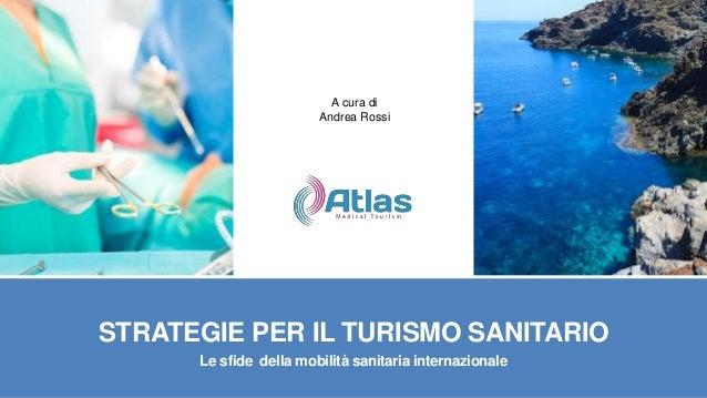 A cura di Andrea Rossi  STRATEGIE PER IL TURISMO SANITARIO Le sfide della mobilità sanitaria internazionale