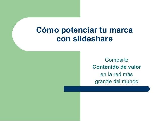 Cómo potenciar tu marca con slideshare Comparte Contenido de valor en la red más grande del mundo