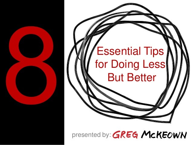 Essential Tips for Doing Less But Better presented by: