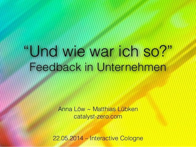"""""""Und wie war ich so?"""" Feedback in Unternehmen ! ! Anna Löw ~ Matthias Lübken catalyst-zero.com  22.05.2014 – Interactive..."""