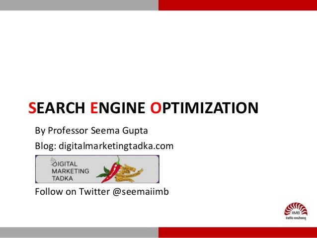 SEARCH ENGINE OPTIMIZATION By Professor Seema Gupta Blog: digitalmarketingtadka.com Follow on Twitter @seemaiimb