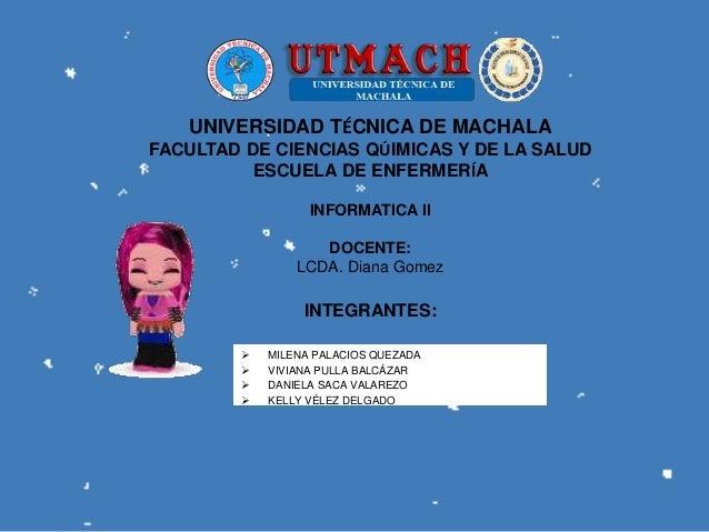 UNIVERSIDAD TÉCNICA DE MACHALA FACULTAD DE CIENCIAS QÚIMICAS Y DE LA SALUD ESCUELA DE ENFERMERÍA INFORMATICA ll DOCENTE: L...