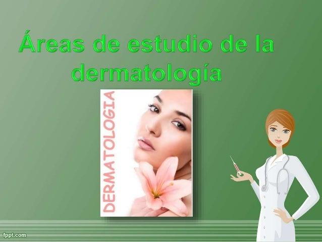 Dermatología  Pediátrica  Dermatopatología  Tricología  Cáncer cutáneo