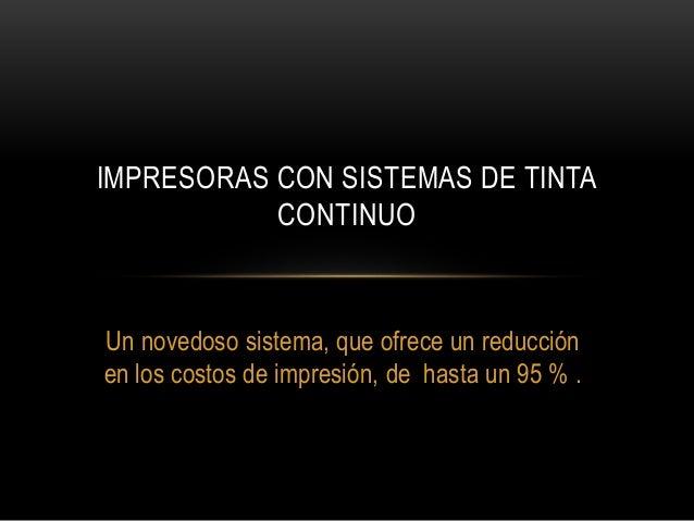 IMPRESORAS CON SISTEMAS DE TINTA  CONTINUO  Un novedoso sistema, que ofrece un reducción  en los costos de impresión, de h...