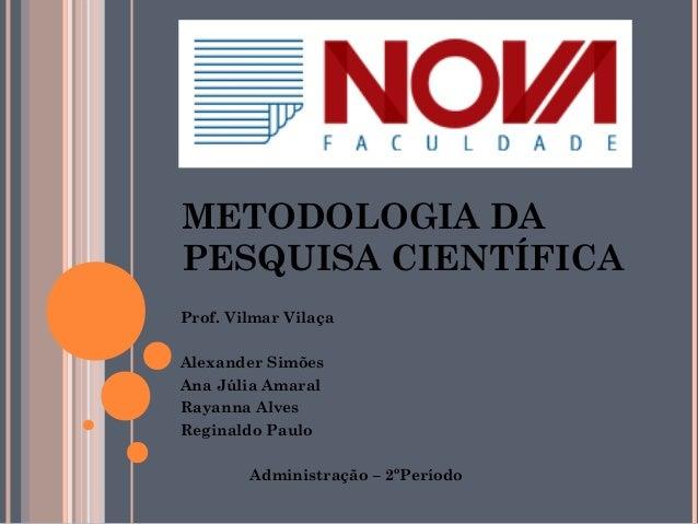 METODOLOGIA DA  PESQUISA CIENTÍFICA  Prof. Vilmar Vilaça  Alexander Simões  Ana Júlia Amaral  Rayanna Alves  Reginaldo Pau...