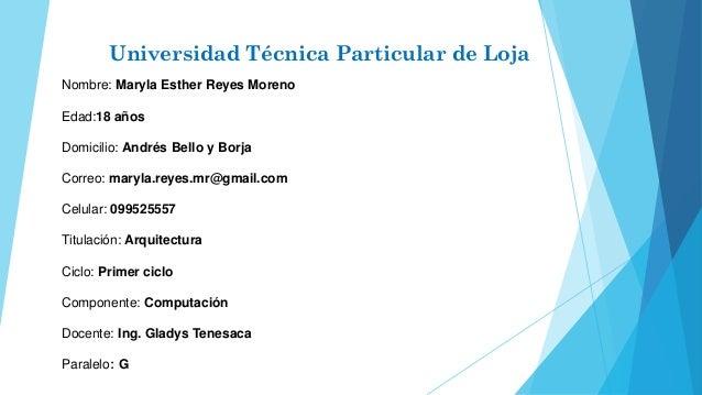 Universidad Técnica Particular de Loja Nombre: Maryla Esther Reyes Moreno Edad:18 años Domicilio: Andrés Bello y Borja Cor...