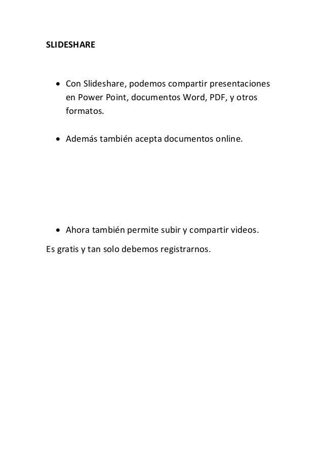 SLIDESHARE  Con Slideshare, podemos compartir presentaciones en Power Point, documentos Word, PDF, y otros formatos.  Ad...