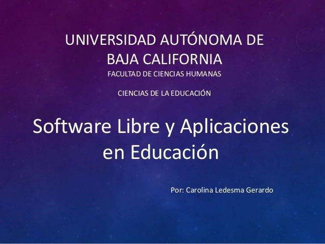 UNIVERSIDAD AUTÓNOMA DE BAJA CALIFORNIA FACULTAD DE CIENCIAS HUMANAS CIENCIAS DE LA EDUCACIÓN Software Libre y Aplicacione...