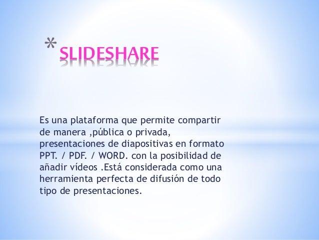 Es una plataforma que permite compartir de manera ,pública o privada, presentaciones de diapositivas en formato PPT. / PDF...