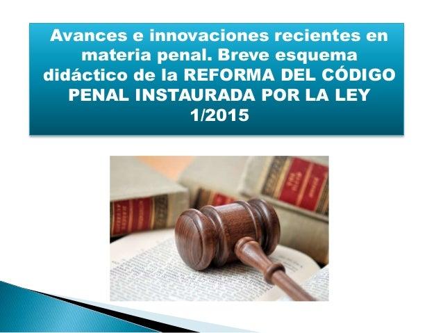 Avances e innovaciones recientes en materia penal. Breve esquema didáctico de la REFORMA DEL CÓDIGO PENAL INSTAURADA POR L...