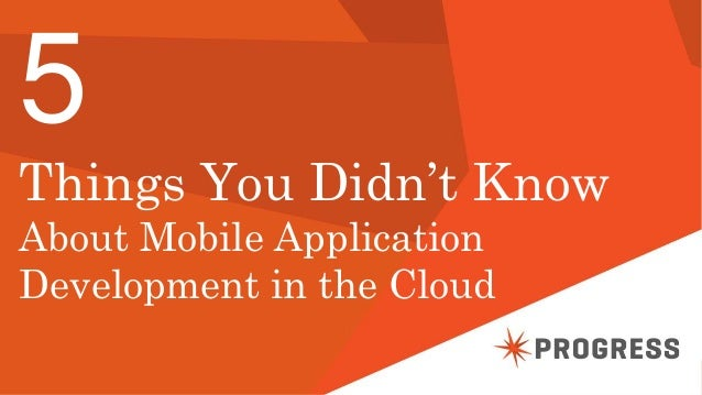© 2014 Progress Software Corporation. All rights reserved.1 5 Things You Didn't Know About Mobile Application Development ...