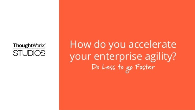 How do you accelerateyour enterprise agility?Do Less to go Faster