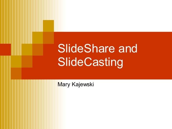 SlideShare and SlideCasting Mary Kajewski