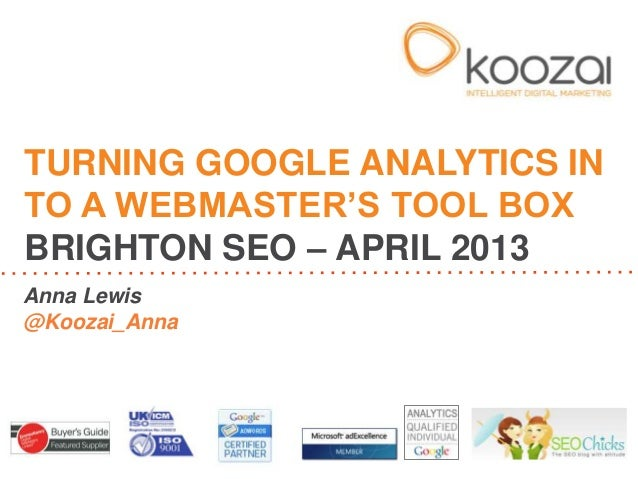 Turning Google Analytics into a Webmaster's Tool Box - Brighton SEO - April 2013