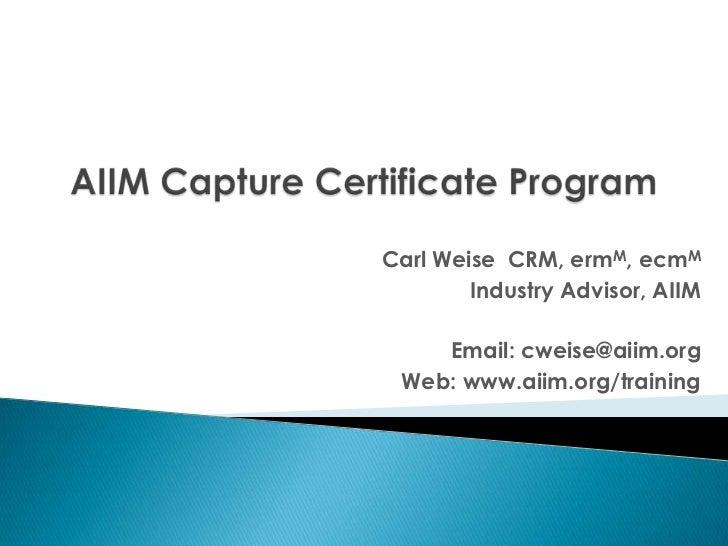 AIIM Capture Certificate Program<br />Carl Weise  CRM, ermM, ecmM<br />Industry Advisor, AIIM<br />Email: cweise@aiim.org<...
