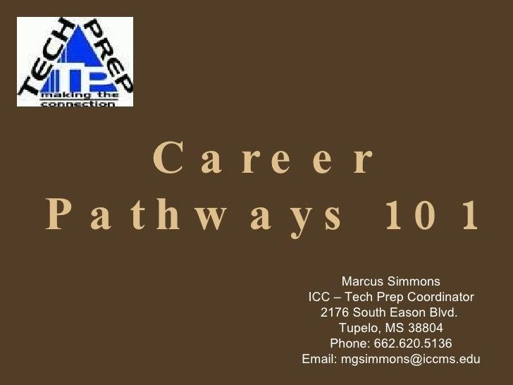 Career Pathways 101 Marcus Simmons ICC – Tech Prep Coordinator 2176 South Eason Blvd.  Tupelo, MS 38804 Phone: 662.620.513...