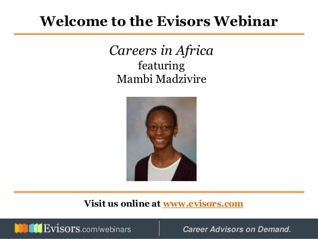 Welcome to the Evisors Webinar Visit us online at www.evisors.com Careers in Africa featuring Mambi Madzivire Hosted by: C...