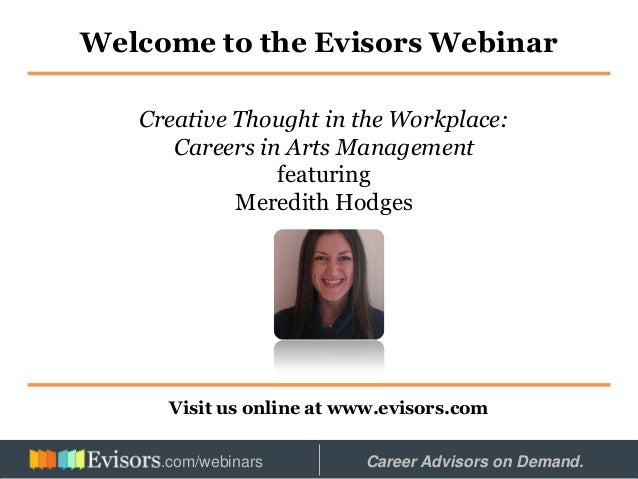 Welcome to the Evisors Webinar Visit us online at www.evisors.com Creative Thought in the Workplace: Careers in Arts Manag...