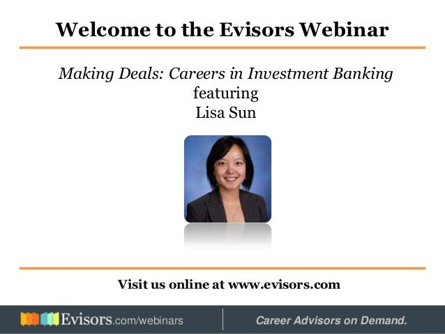 Welcome to the Evisors Webinar Visit us online at www.evisors.com Making Deals: Careers in Investment Banking featuring Li...