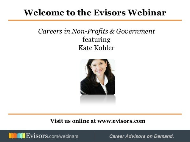 Welcome to the Evisors Webinar Visit us online at www.evisors.com Careers in Non-Profits & Government featuring Kate Kohle...