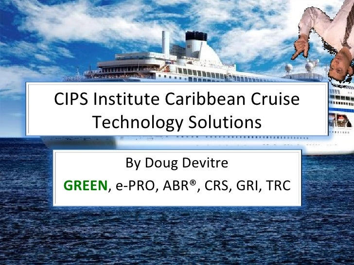CIPS Institute Caribbean Cruise Technology Solutions By Doug Devitre GREEN , e-PRO, ABR®, CRS, GRI, TRC