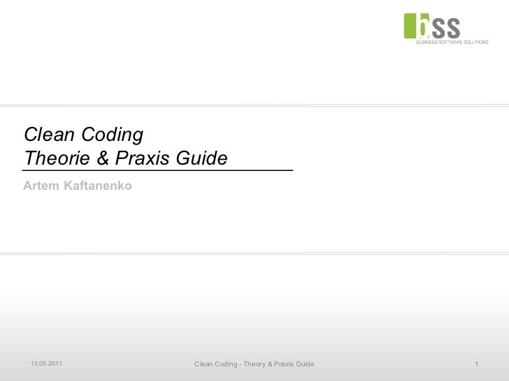Clean Coding Theorie & Praxis Guide Artem Kaftanenko 13.05.2011 Clean Coding - Theory & Praxis Guide