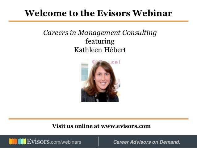 Welcome to the Evisors Webinar Visit us online at www.evisors.com Careers in Management Consulting featuring Kathleen Hébe...