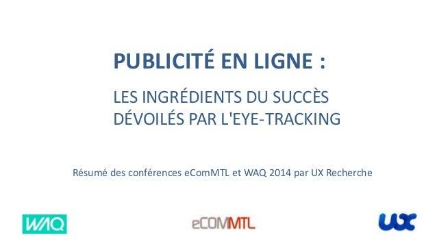 PUBLICITÉ EN LIGNE : LES INGRÉDIENTS DU SUCCÈS DÉVOILÉS PAR L'EYE-TRACKING Résumé des conférences eComMTL et WAQ 2014 par ...