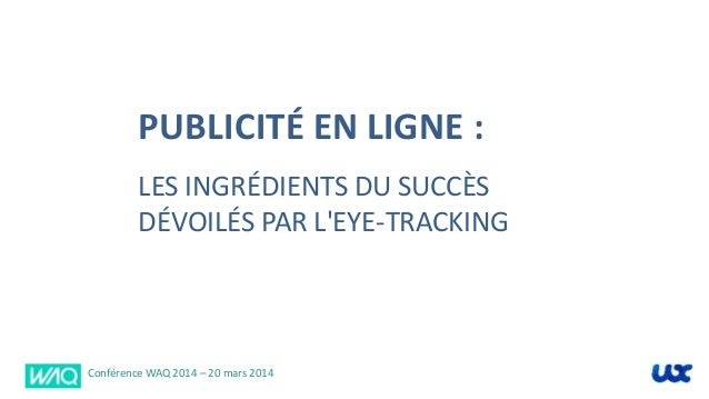 PUBLICITÉ EN LIGNE : LES INGRÉDIENTS DU SUCCÈS DÉVOILÉS PAR L'EYE-TRACKING Conférence WAQ 2014 – 20 mars 2014