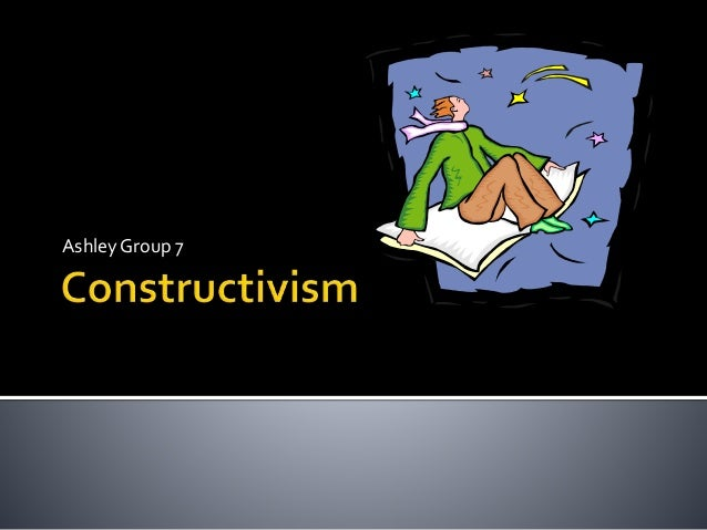 Constructivism By: Ashley (Group 7)