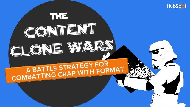THE content clone wars A BATTLE STRATEGY FOR COMBATTING CRAP WITH FORMAT