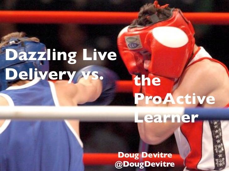 Dazzling Live Delivery vs.  the               ProActive               Learner              Doug Devitre             @DougD...
