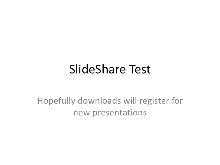 SlideShare TestHopefully downloads will register for         new presentations