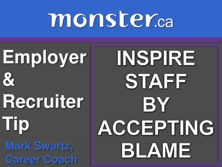 Employer & Recruiter Tip <br />INSPIRE STAFF <br />BY<br />ACCEPTING BLAME<br />Mark Swartz, <br /> Career Coach<br />