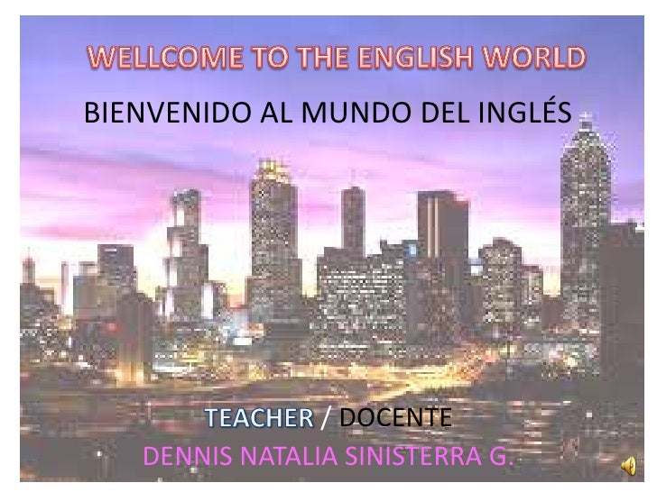 WELLCOME TO THE ENGLISH WORLD<br />BIENVENIDO AL MUNDO DEL INGLÉS<br />TEACHER / DOCENTE<br />DENNIS NATALIA SINISTERRA G....