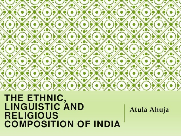 THE ETHNIC, LINGUISTIC AND RELIGIOUS COMPOSITION OF INDIA Atula Ahuja