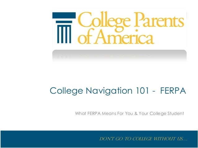 Don't go to College without us…. College Navigation 101 - FERPA What FERPA Means For You & Your College Student