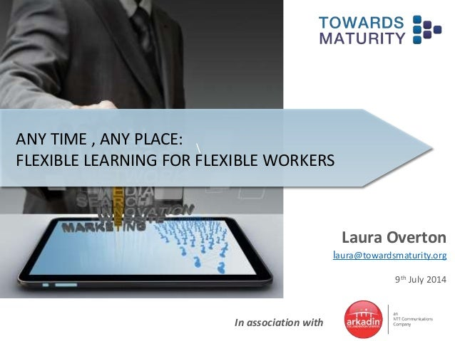 In association with ANY TIME , ANY PLACE: FLEXIBLE LEARNING FOR FLEXIBLE WORKERS Laura Overton laura@towardsmaturity.org 9...