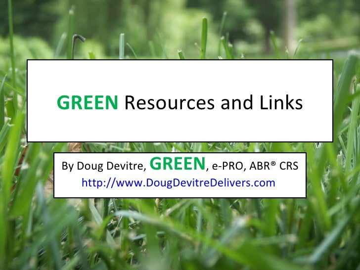 GREEN  Resources and Links By Doug Devitre,  GREEN , e-PRO, ABR® CRS http://www.DougDevitreDelivers.com