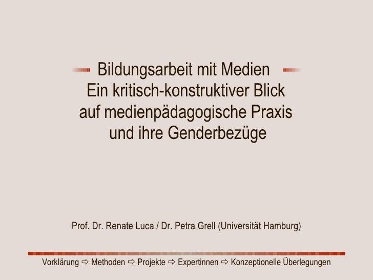 Bildungsarbeit mit Medien  Ein kritisch-konstruktiver Blick  auf medienpädagogische Praxis  und ihre Genderbezüge Prof. Dr...