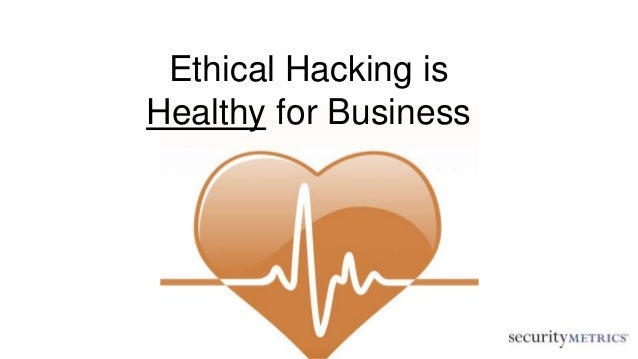 Ethical Hacking is Healthy for Business