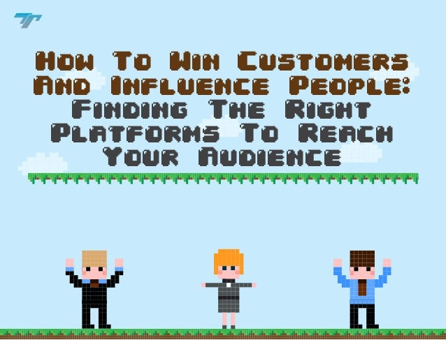 How to Win Customers and Influence People - Finding the Right Platforms to Reach your Audience