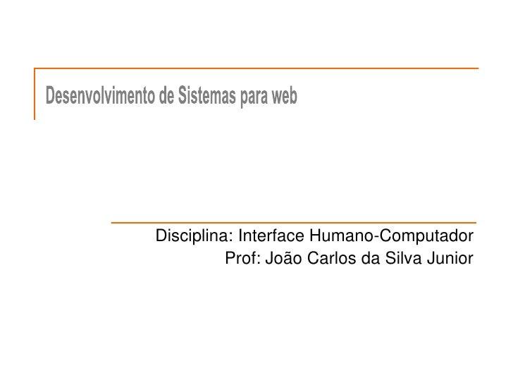 Disciplina: Interface Humano-Computador<br />Prof: João Carlos da Silva Junior<br />